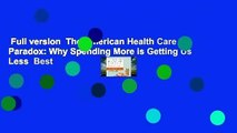 Full version  The American Health Care Paradox: Why Spending More is Getting Us Less  Best