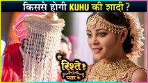 Kuhu To Marry Kunal's Brother   Shocking Twist   Yeh Rishtey Hain Pyaar Ke