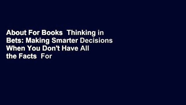 About For Books  Thinking in Bets: Making Smarter Decisions When You Don't Have All the Facts  For