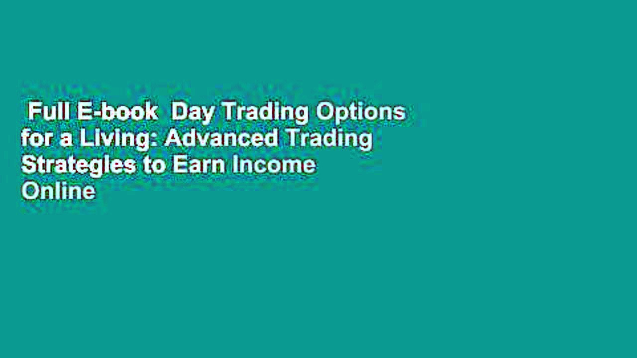 Full E-book  Day Trading Options for a Living: Advanced Trading Strategies to Earn Income Online