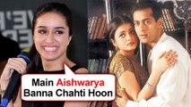 Shraddha Kapoor Wants To Play Salman Khan's NANDINI Aishwarya Rai