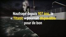 Naufragé depuis 107 ans, le « Titanic » pourrait disparaître pour de bon