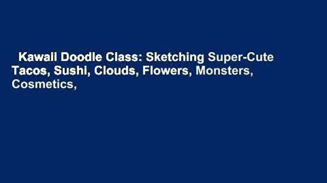 Kawaii Doodle Class: Sketching Super-Cute Tacos, Sushi, Clouds, Flowers, Monsters, Cosmetics,