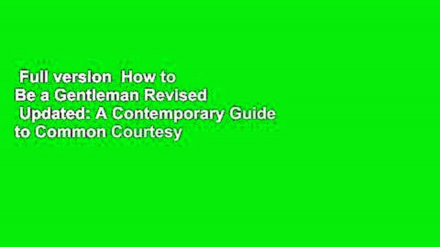 Full version  How to Be a Gentleman Revised   Updated: A Contemporary Guide to Common Courtesy