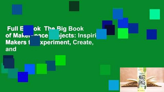 Full E-book  The Big Book of Makerspace Projects: Inspiring Makers to Experiment, Create, and