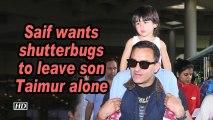 Saif wants shutterbugs to leave son Taimur alone
