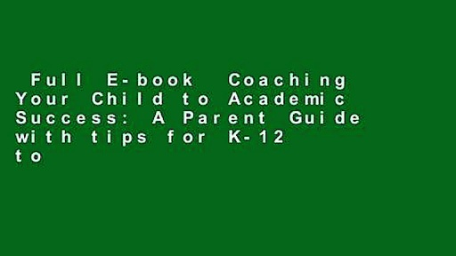 Full E-book  Coaching Your Child to Academic Success: A Parent Guide with tips for K-12 to