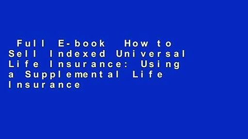 Full E-book  How to Sell Indexed Universal Life Insurance: Using a Supplemental Life Insurance