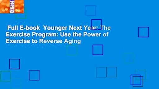 Full E-book  Younger Next Year: The Exercise Program: Use the Power of Exercise to Reverse Aging