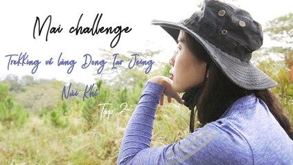 Mai Challenge _ Trekking Về Làng Dong Iar Jieng - Núi Khỉ _ Tập 2