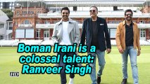 Boman Irani is a colossal talent: Ranveer Singh