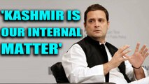 Rahul Gandhi 'makes it clear' that Kashmir is India's internal matter