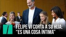 """Felipe VI corta a su hija: """"Es una cosa íntima"""""""