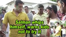 Salman whips himself, warns kids not to try it