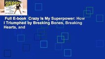 Full E-book  Crazy Is My Superpower: How I Triumphed by Breaking Bones, Breaking Hearts, and