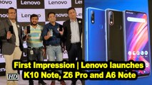 First Impression | Lenovo K10 Note, Z6 Pro and A6 Note