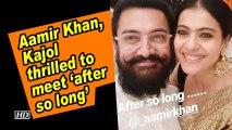 Aamir Khan, Kajol thrilled to meet 'after so long'