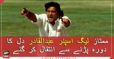The legendary Leg Spinner of Pakistan Cricket Abdul Qadir has passed away