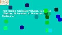 Full version  Complete Preludes, Nocturnes   Waltzes  26 Preludes, 21 Nocturnes, 19 Waltzes for