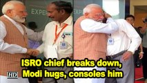 ISRO chief breaks down, Modi hugs, consoles him