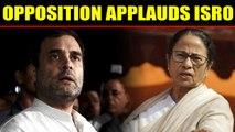 Opposition applauds team ISRO for inspiring billions of Indians