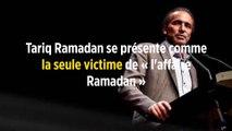Tariq Ramadan se présente comme la seule victime de « l'affaire Ramadan »