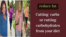 reduce fat reduce fat by cutting carbs or carbohydrates  from diet   how to reduce fat  lose  belly fat  flatten your belly
