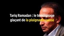 Tariq Ramadan : le témoignage glaçant de la plaignante suisse