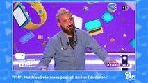TPMP : Matthieu Delormeau pourrait arrêter l'émission !