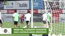 Beşiktaş, Gazişehir Gaziantep maçının hazırlıklarını sürdürdü