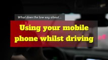Driving offences - What does the law say about using your mobile phone whilst driving