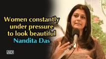 Women constantly under pressure to look beautiful: Nandita Das