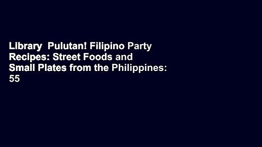 Library  Pulutan! Filipino Party Recipes: Street Foods and Small Plates from the Philippines: 55