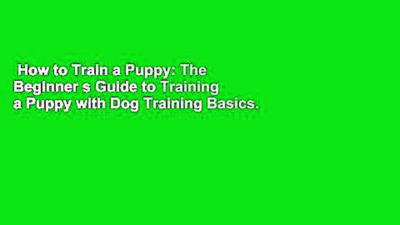 How to Train a Puppy: The Beginner s Guide to Training a Puppy with Dog Training Basics. Includes