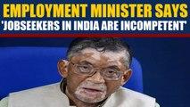 Santosh K Gangwar says 'jobseekers in India not qualified' |OneIndia News