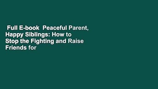 Full E-book  Peaceful Parent, Happy Siblings: How to Stop the Fighting and Raise Friends for