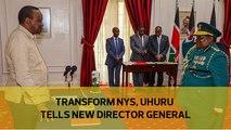 Transform NYS, Uhuru tells new Director General