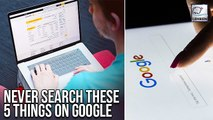 Stop Searching These 5 Things On Google To Stay Safe