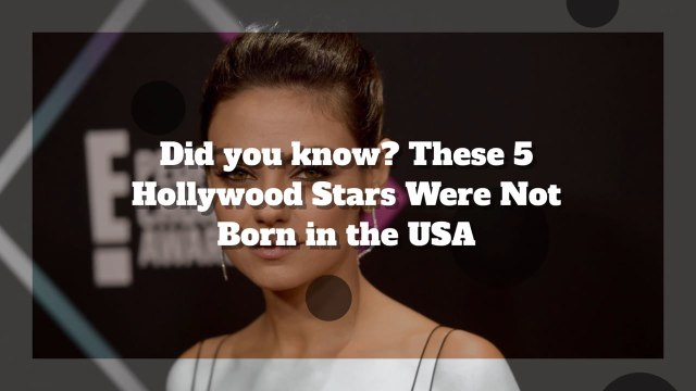These 5 Hollywood Stars Were Not Born in the USA