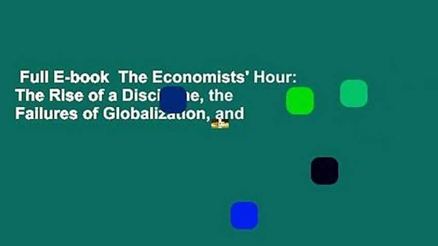 Full E-book  The Economists' Hour: The Rise of a Discipline, the Failures of Globalization, and
