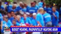 Budget hearing, ipagpapatuloy ngayong araw