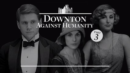 Downton Against Humanity: Part 3