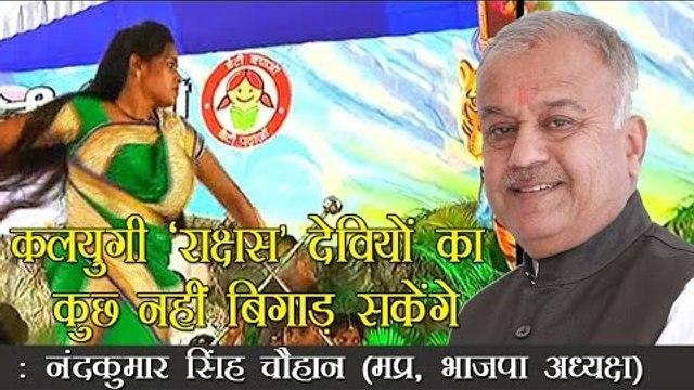 कलयुगी 'राक्षस' देवियों का कुछ नहीं बिगाड़ सकेंगे : नंदकुमार सिंह चौहान