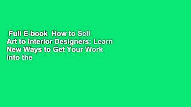 Full E-book  How to Sell Art to Interior Designers: Learn New Ways to Get Your Work into the