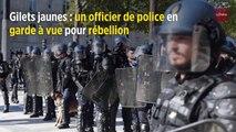 Gilets jaunes : un officier de police en garde à vue pour rébellion