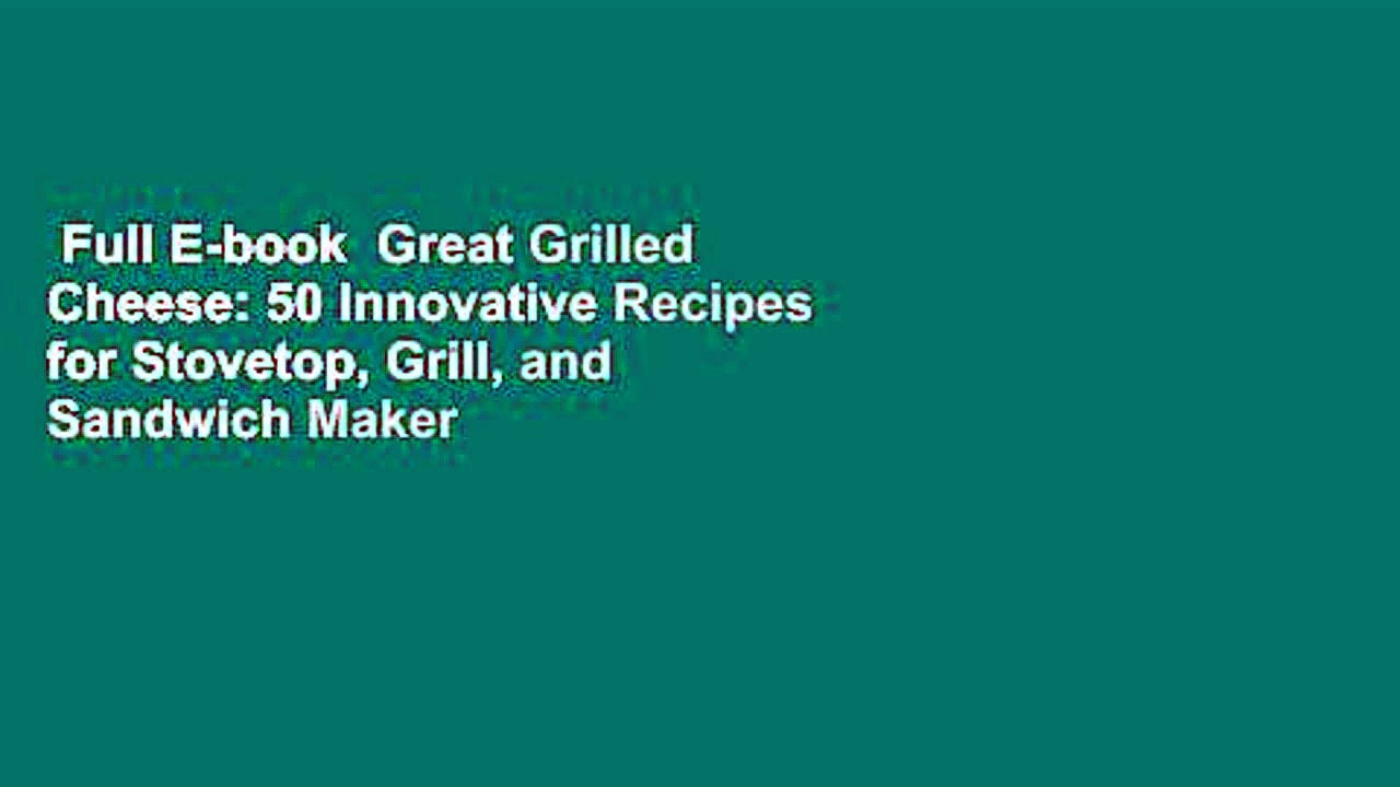 Full E-book  Great Grilled Cheese: 50 Innovative Recipes for Stovetop, Grill, and Sandwich Maker