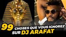 99 CHOSES QUE VOUS IGNOREZ SUR DJ ARAFAT