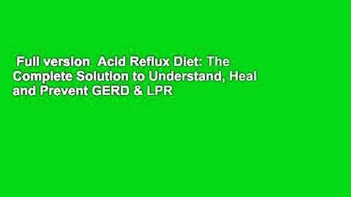 Full version  Acid Reflux Diet: The Complete Solution to Understand, Heal and Prevent GERD & LPR