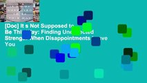 [Doc] It s Not Supposed to Be This Way: Finding Unexpected Strength When Disappointments Leave You