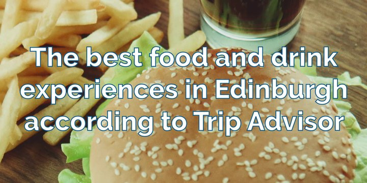 Food and drink - The best food and drink experiences in Edinburgh according to Trip Advisor